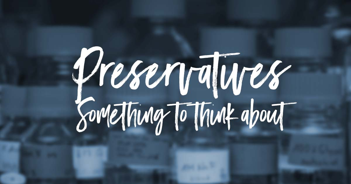 Some things to think about - Preservatives...