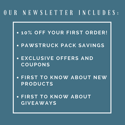 Newsletter Includes: Pawstruck Pack savings, 10% off first order, exclusive offers and more!