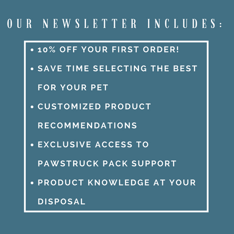 Our newsletter includes: exclusive access to Pawstruck Pack Support, 10% off your first order, and more!