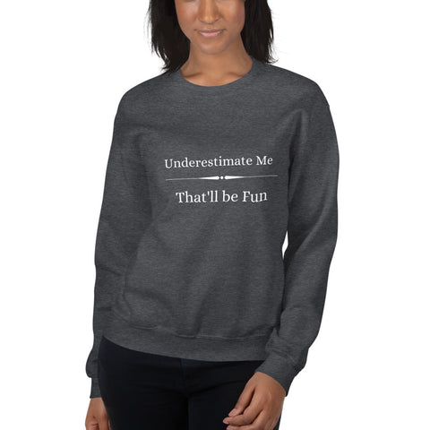 Underestimate Me - That'll be Fun Sweatshirt