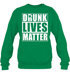 Drunk Lives Matter Heavy Blend Crewneck Sweatshirt / Irish Green / S Shirts