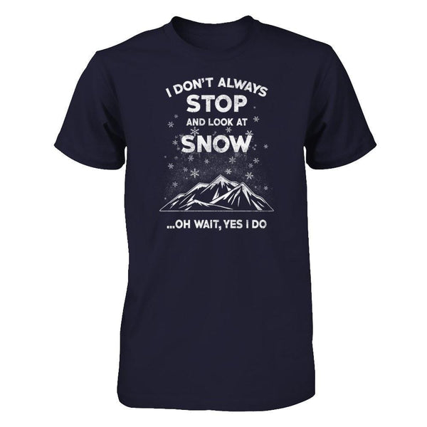 I Don't Always Stop And Look at Snow. Oh Wait Yes, I do! Next Level - Unisex Fitted Tee / Midnight Navy / XS Shirts