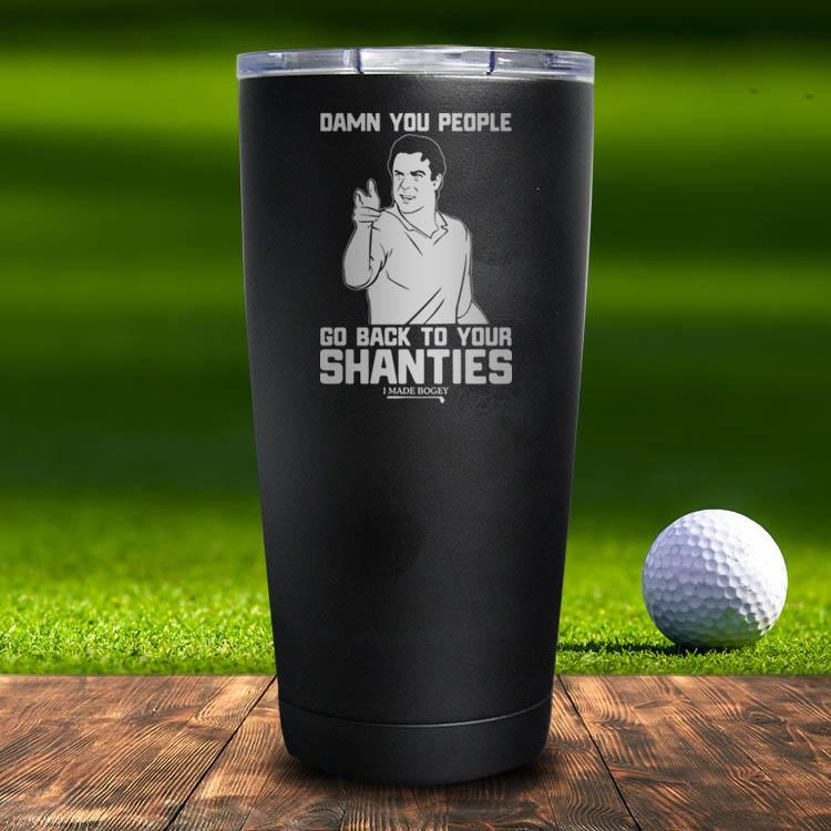 Go Back To Your Shanties Tumbler