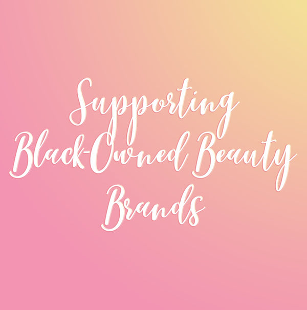 Supporting Black Owned Beauty Brands, Because Black Lives Matter