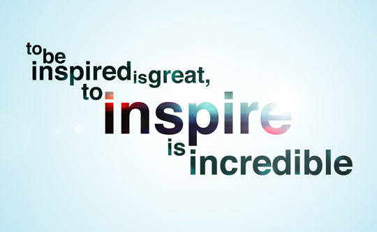 to be inspired is great, to inspire is incredible.