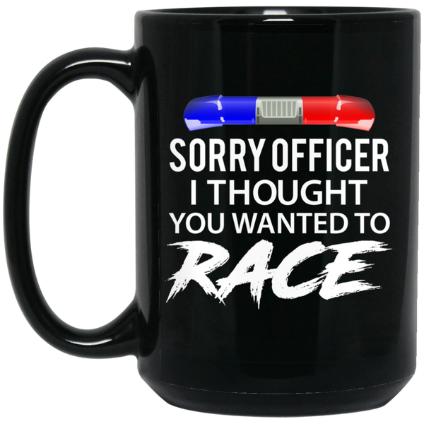 Wheel Spin Addict 15 oz Mug, Sorry Officer I Thought You Wanted To Race Black Mug