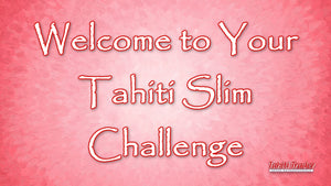 Welcome to Your Tahiti Slim Challenge!  Start Date March 8, 2018