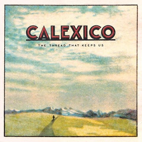 <b>Calexico </b><br><i>The Thread That Keeps Us </i><br>Release Date : 01/26/2018