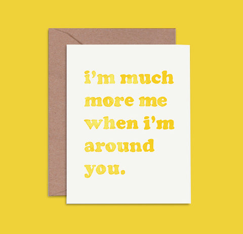 Greeting Card - I'm So Much More Me When I'm Around You