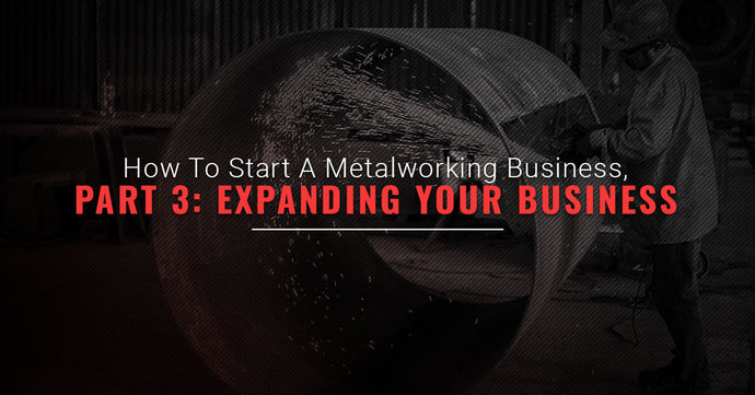 How To Start A Metalworking Business, Part Three: Expanding Your Business