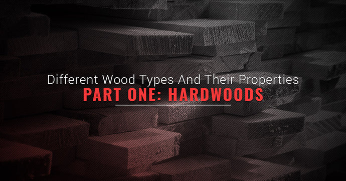 Different Wood Types And Their Properties, Part One: Hardwoods