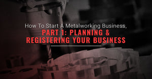 How To Start A Metalworking Business, Part One: Planning And Registering Your Business