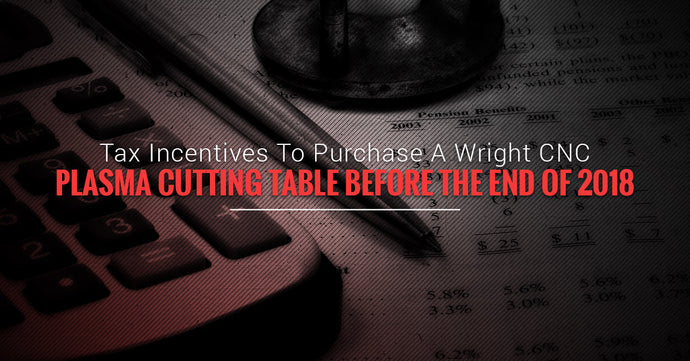 Tax Incentives To Purchase A Wright CNC Plasma Cutting Table Before The End Of 2018