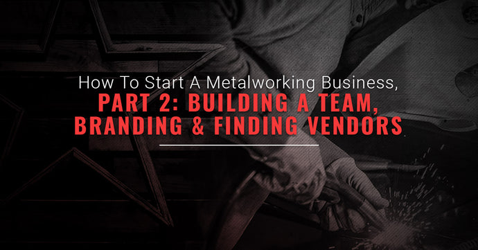 How To Start A Metalworking Business, Part Two: Building A Team, Branding, And Finding Vendors
