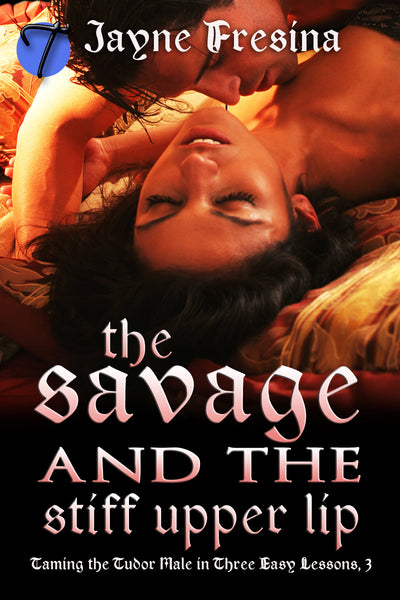 The Savage and the Stiff Upper Lip (Taming the Tudor Male in Three Easy Lessons , 3) by Jayne Fresina