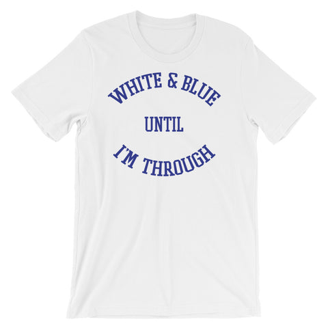 WHITE & BLUE UNTIL I'M THROUGH (blue on white) Short-Sleeve Unisex T-Shirt