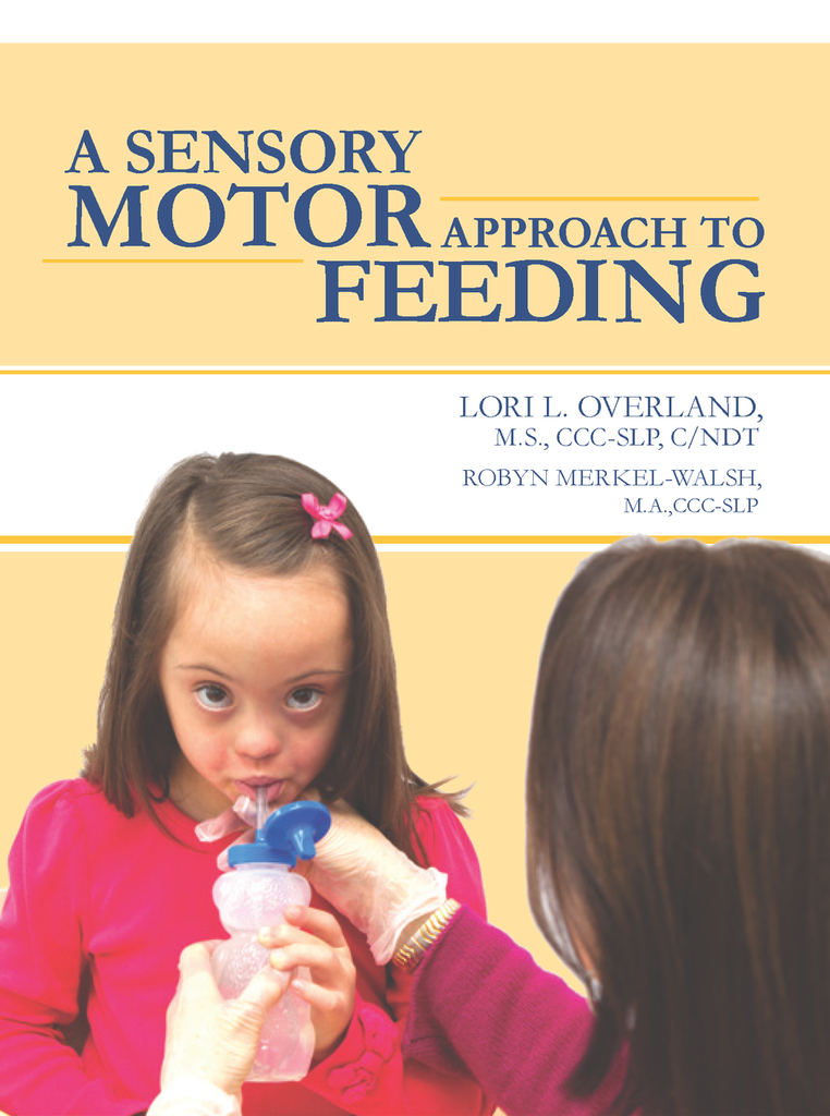 A Sensory Motor Approach to Feeding by Lori Overland, MS, CCC-SLP, C/NDT, CLC & Robyn Merkel-Walsh, MA, CCC-SLP TalkTools Special Needs Essentials