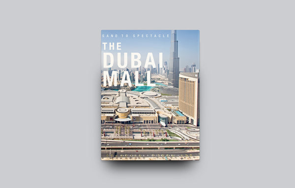 Sand to Spectacle The Dubai Mall - Oscar Riera Ojeda Publishers