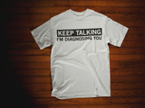 Keep Talking, I'm Diagnosing You T-Shirt
