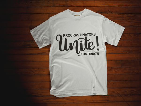 Procrastinators Unite!...Tomorrow T-Shirt