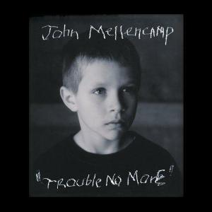 "Trouble No More ~ John Mellencamp / Includes: ""Johnny Hart"""