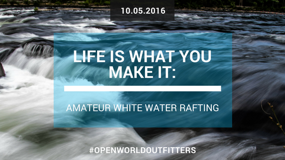 Life is What YOU Make It: Amateur White Water Rafting