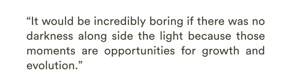 It would be incredibly boring if there was no darkness along side the light because those moments are opportunities for growth and evolution.