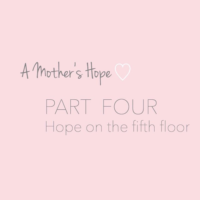 A Mothers Hope: Part FOUR - Hope on the fifth floor.