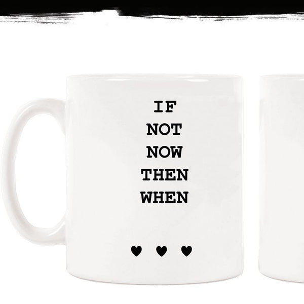 • If not now then when • mug