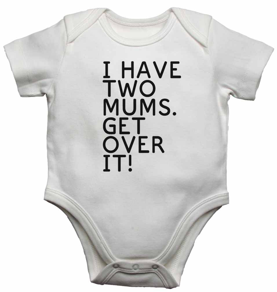 I Have Two Mums. Get Over It! - Baby Vests Bodysuits for Boys, Girls