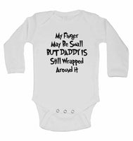 My Finger May Be Small But Daddy is Still Wrapped Around it - Long Sleeve Baby Vests for Boys & Girls
