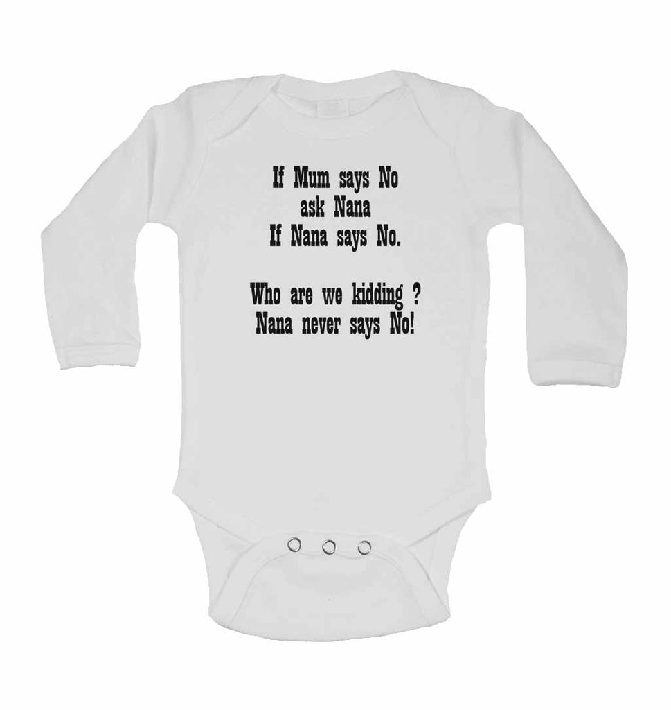 If Mum Says No Ask Nana If Nana Says No. Who are We Kidding? Nana Never Says No! - Long Sleeve Baby Vests