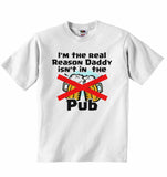 I am The Real Reason Daddy isn't in The Pub - Baby T-shirt