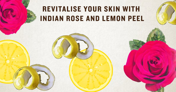 Revitalise your Skin with Indian Rose and Lemon Peel