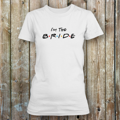 I'm The Bride Friends Wedding Tee