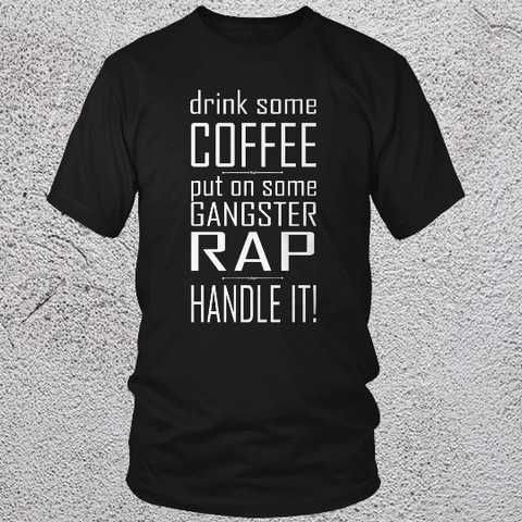 Drink Some Coffee, Put on Some Gangster Rap, Handle IT! T Shirt