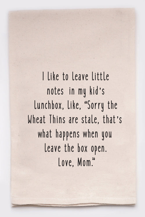 "I like to leave little notes in my kids lunchbox like, ""Sorry the wheat thins are stale. That's what happens when you leave the box open. Love mom"""
