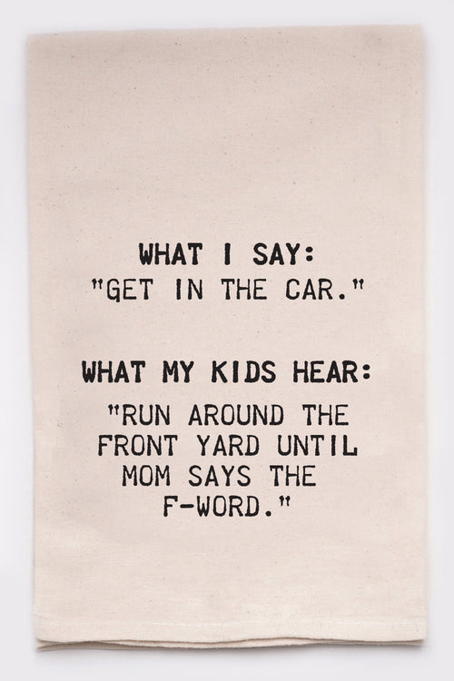 "What I say, ""Get in the car.""  What my kids hear, ""Run around the front yard till mom says the F-word."""