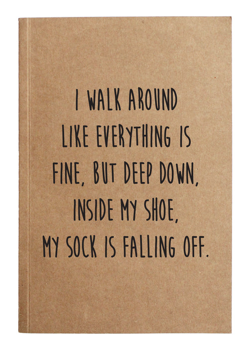 I walk around like everything is fine, but deep down, inside my shoe, my sock is falling off.