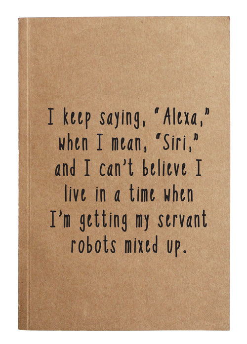 "I keep saying, ""Alexa,"" when I mean, ""Siri,"" and I can't believe I live in a tie when I'm getting my servant robots mixed up."
