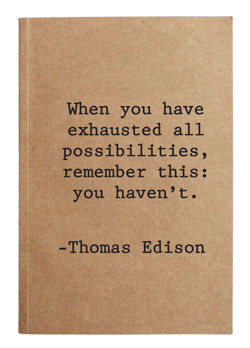 When you have exhausted all possibilities, remember this: you haven't. - Thomas Edison