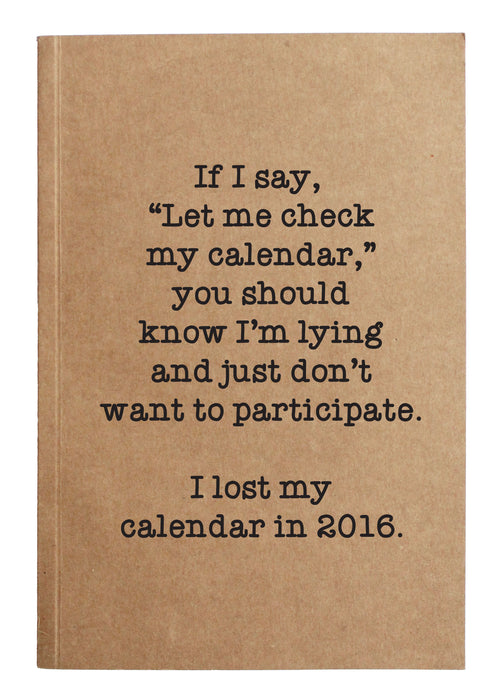 "If I say, ""Let me check my calendar,"" you should know I'm lying and I just don't want to participate.   I lost my calendar in 2016."