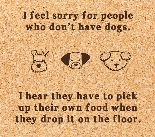 I feel sorry for people who don't have dogs. I hear they have to pick up their own food when they drop it on the floor.