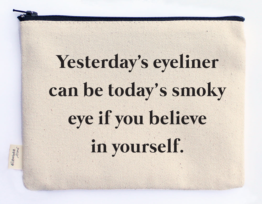 yesterday's eyeliner can be today's smoky eye if you believe in yourself zipper pouch