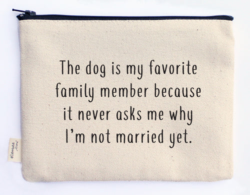 the dog is my favorite family member because it never asks why I'm not married yet zipper pouch
