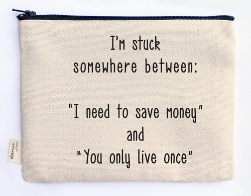 I'm stuck somewhere between I need to save money and you only live once zipper pouch