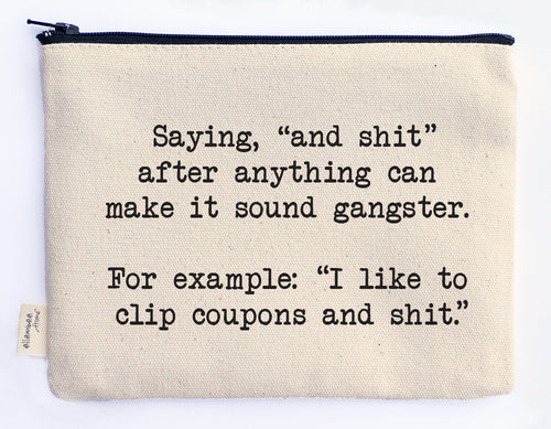 "saying, ""and shit"" after everything can make it sound gangster.  For example: ""I like to clip coupons and shit."" zipper pouch"