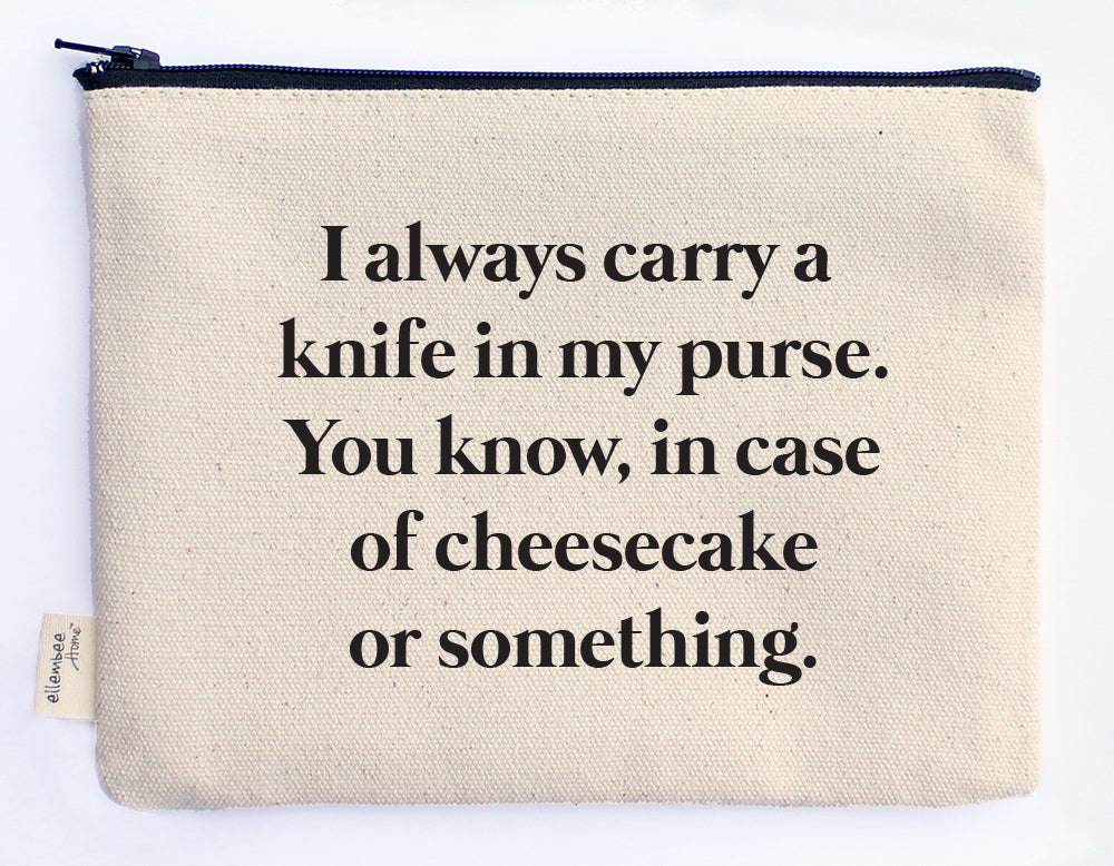 I always carry a knife in my purse. You know, in case of cheesecake or something zipper pouch