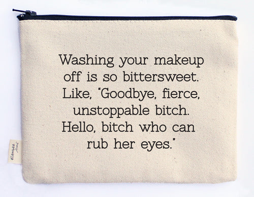 "washing your makeup off is so bittersweet. Like, ""Goodbye, fierce, unstoppable bitch. Hello, bitch who can rub her eyes."" zipper pouch"