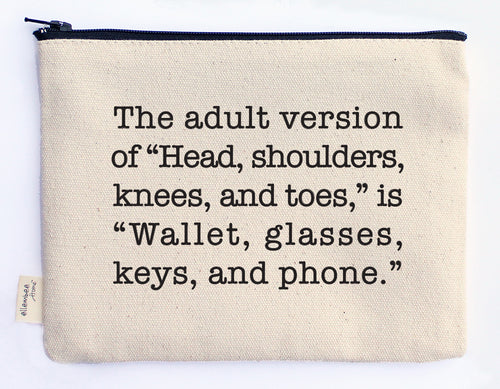 "The adult version of ""Head, shoulders, knees and toes,"" is ""Wallet, glasses, keys and phone."" zipper pouch"